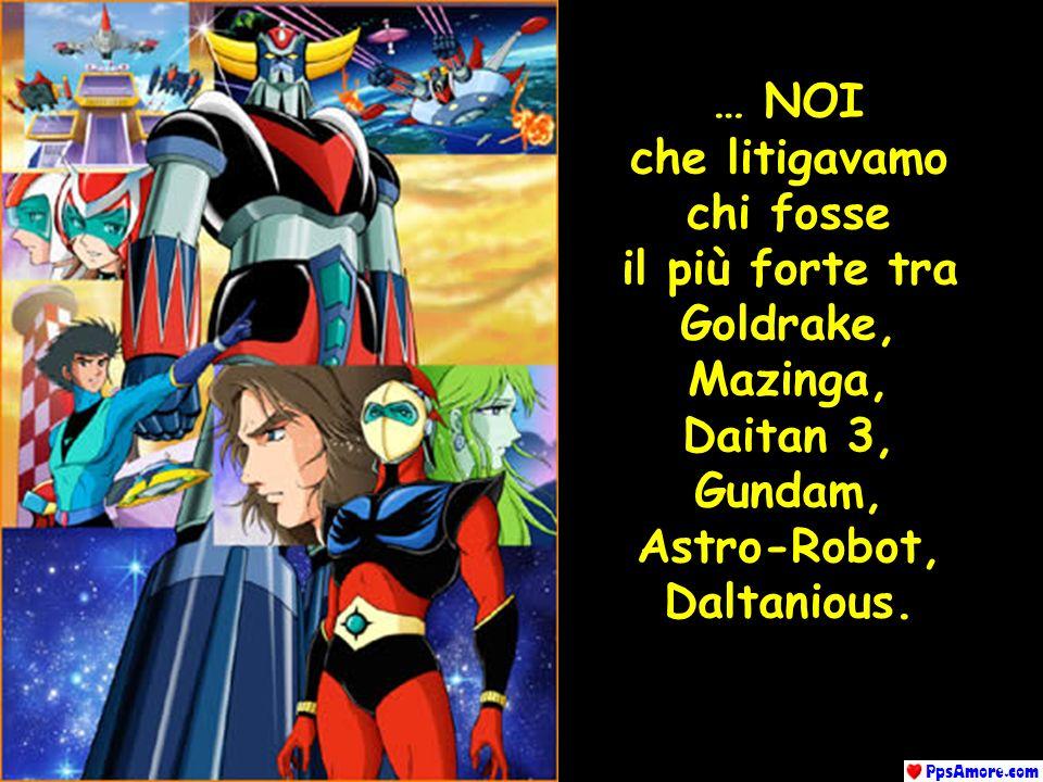 … NOI che litigavamo. chi fosse. il più forte tra. Goldrake, Mazinga, Daitan 3, Gundam, Astro-Robot,