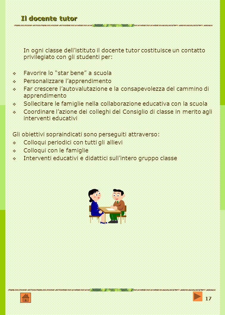Il docente tutor In ogni classe dell'istituto il docente tutor costituisce un contatto privilegiato con gli studenti per: