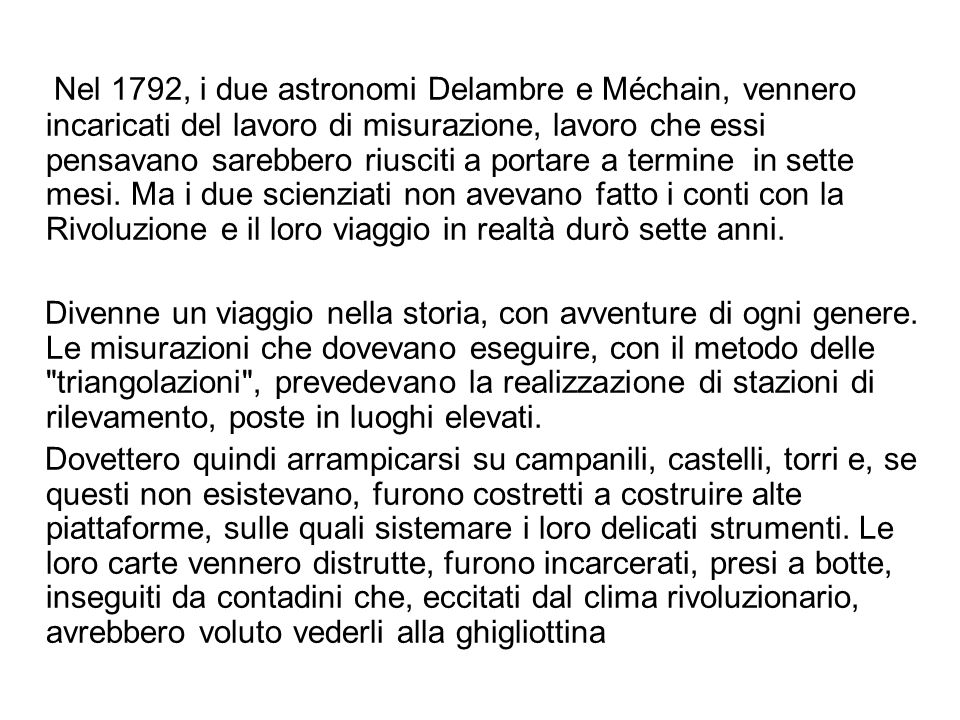 Nel 1792, i due astronomi Delambre e Méchain, vennero incaricati del lavoro di misurazione, lavoro che essi pensavano sarebbero riusciti a portare a termine in sette mesi. Ma i due scienziati non avevano fatto i conti con la Rivoluzione e il loro viaggio in realtà durò sette anni.