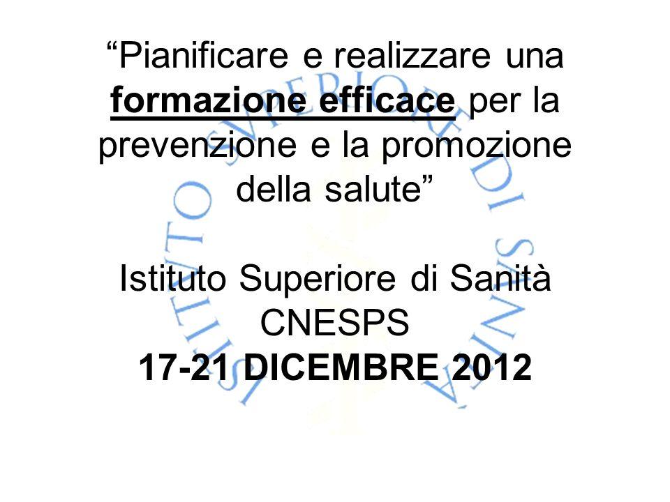 Pianificare e realizzare una formazione efficace per la prevenzione e la promozione della salute Istituto Superiore di Sanità CNESPS 17-21 DICEMBRE 2012