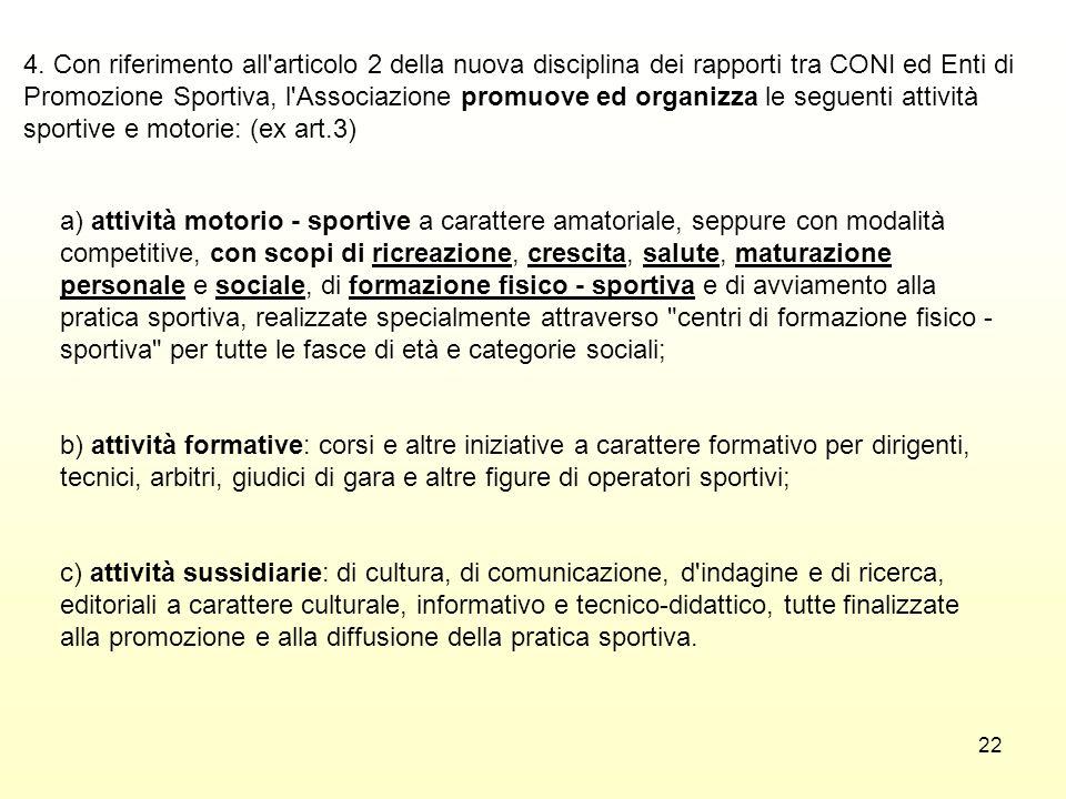 4. Con riferimento all articolo 2 della nuova disciplina dei rapporti tra CONI ed Enti di Promozione Sportiva, l Associazione promuove ed organizza le seguenti attività sportive e motorie: (ex art.3)