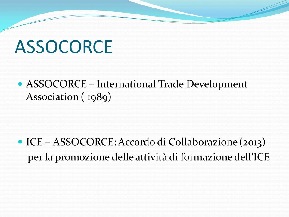ASSOCORCE ASSOCORCE – International Trade Development Association ( 1989) ICE – ASSOCORCE: Accordo di Collaborazione (2013)