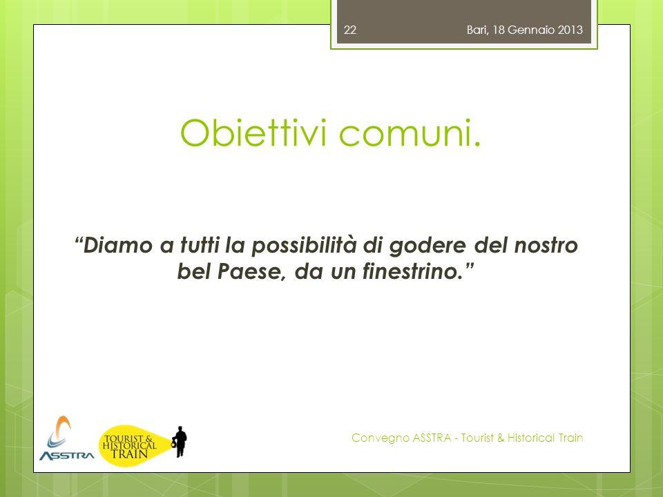 Bari, 18 Gennaio 2013 Obiettivi comuni. Diamo a tutti la possibilità di godere del nostro bel Paese, da un finestrino.