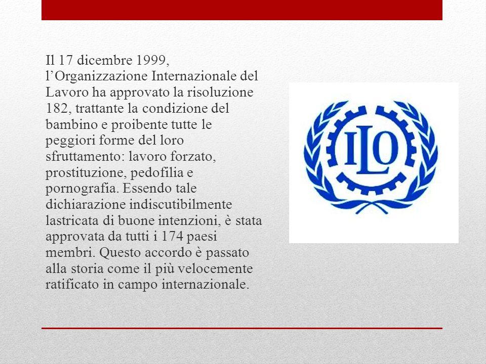 Il 17 dicembre 1999, l'Organizzazione Internazionale del Lavoro ha approvato la risoluzione 182, trattante la condizione del bambino e proibente tutte le peggiori forme del loro sfruttamento: lavoro forzato, prostituzione, pedofilia e pornografia.