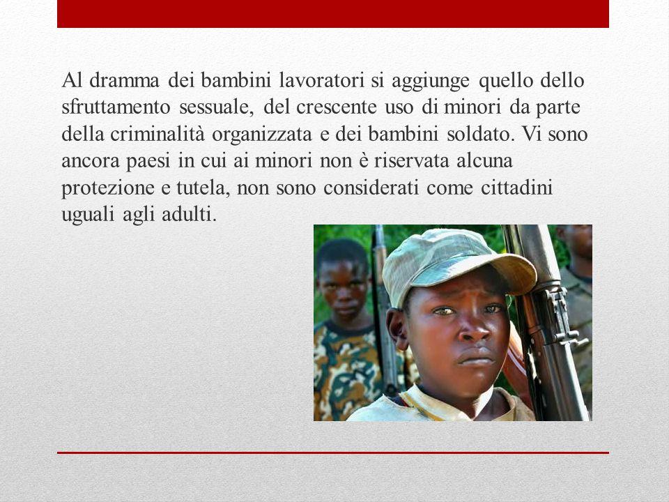 Al dramma dei bambini lavoratori si aggiunge quello dello sfruttamento sessuale, del crescente uso di minori da parte della criminalità organizzata e dei bambini soldato.