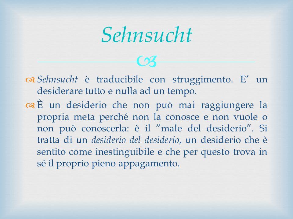 Sehnsucht Sehnsucht è traducibile con struggimento. E' un desiderare tutto e nulla ad un tempo.