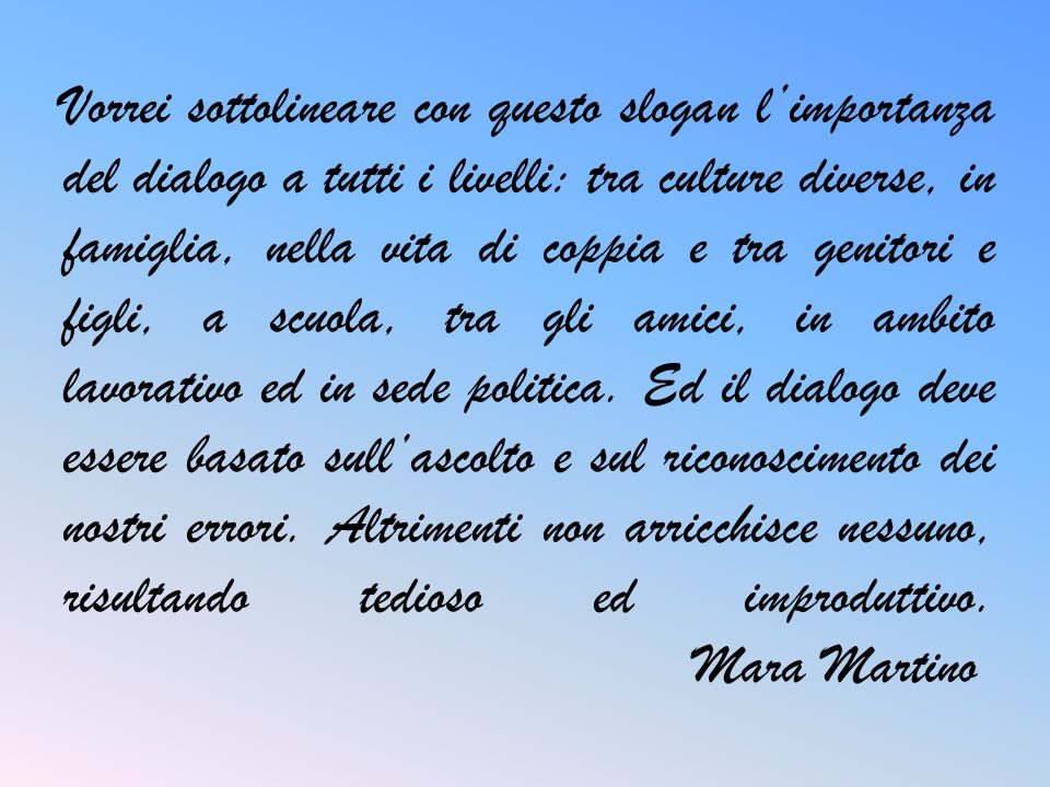 Vorrei sottolineare con questo slogan l'importanza del dialogo a tutti i livelli: tra culture diverse, in famiglia, nella vita di coppia e tra genitori e figli, a scuola, tra gli amici, in ambito lavorativo ed in sede politica.