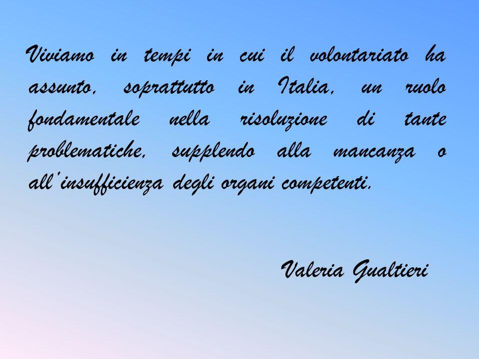 Viviamo in tempi in cui il volontariato ha assunto, soprattutto in Italia, un ruolo fondamentale nella risoluzione di tante problematiche, supplendo alla mancanza o all'insufficienza degli organi competenti.