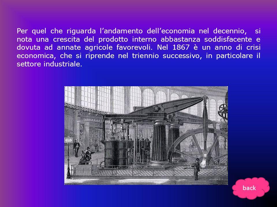 Per quel che riguarda l'andamento dell'economia nel decennio, si nota una crescita del prodotto interno abbastanza soddisfacente e dovuta ad annate agricole favorevoli. Nel 1867 è un anno di crisi economica, che si riprende nel triennio successivo, in particolare il settore industriale.