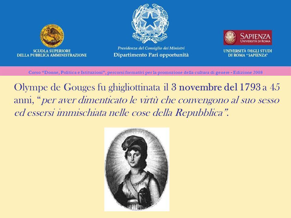 Olympe de Gouges fu ghigliottinata il 3 novembre del 1793 a 45 anni, per aver dimenticato le virtù che convengono al suo sesso ed essersi immischiata nelle cose della Repubblica .
