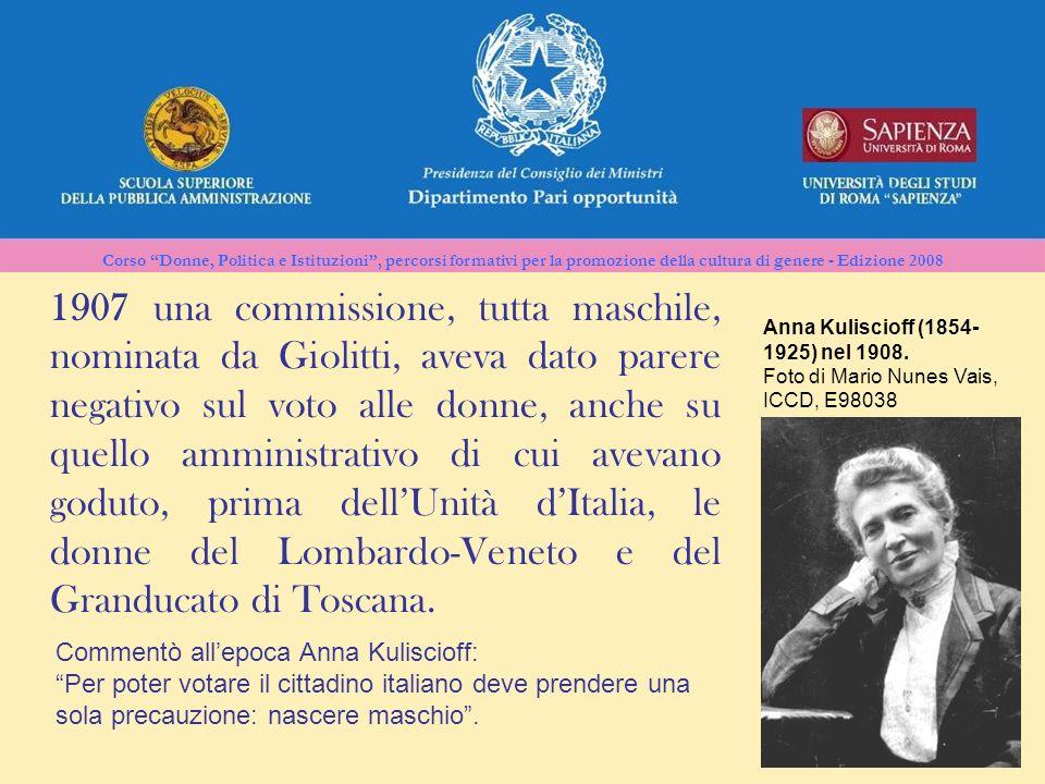 1907 una commissione, tutta maschile, nominata da Giolitti, aveva dato parere negativo sul voto alle donne, anche su quello amministrativo di cui avevano goduto, prima dell'Unità d'Italia, le donne del Lombardo-Veneto e del Granducato di Toscana.