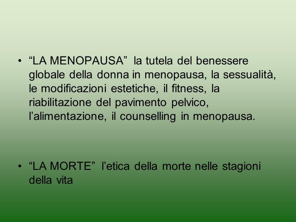 LA MENOPAUSA la tutela del benessere globale della donna in menopausa, la sessualità, le modificazioni estetiche, il fitness, la riabilitazione del pavimento pelvico, l'alimentazione, il counselling in menopausa.