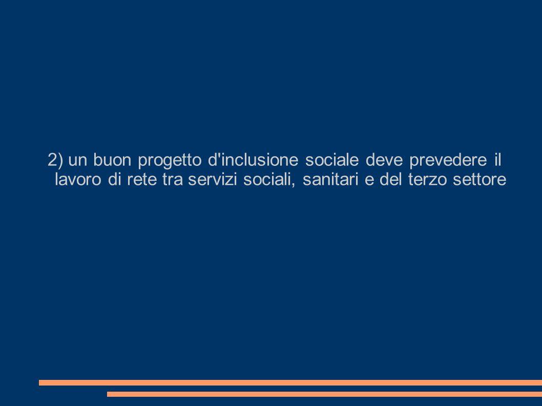 2) un buon progetto d inclusione sociale deve prevedere il lavoro di rete tra servizi sociali, sanitari e del terzo settore
