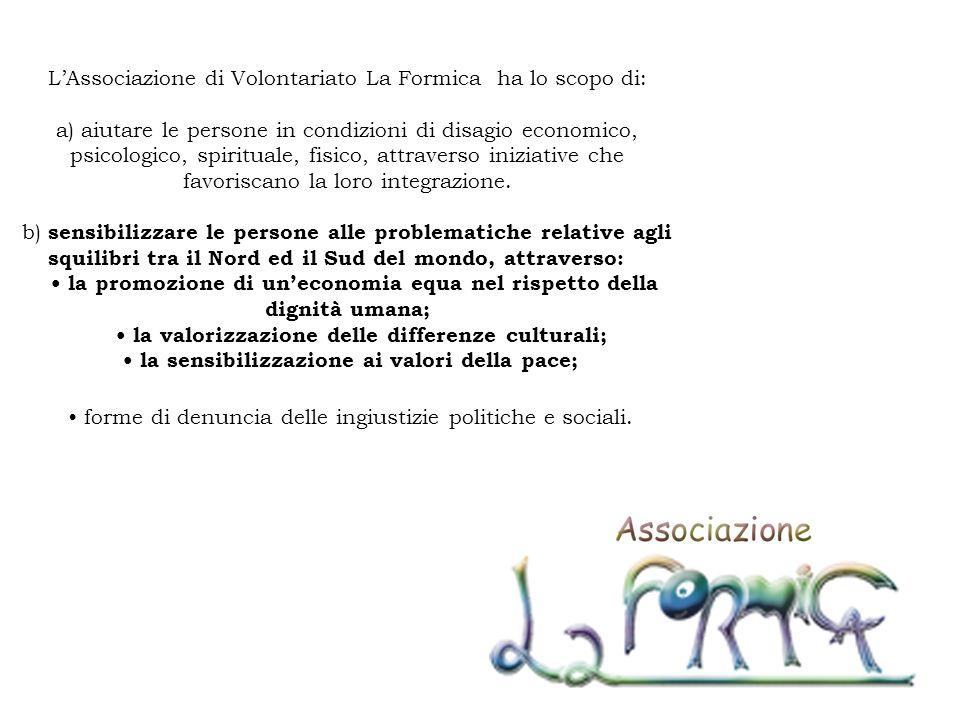 L'Associazione di Volontariato La Formica ha lo scopo di: a) aiutare le persone in condizioni di disagio economico, psicologico, spirituale, fisico, attraverso iniziative che favoriscano la loro integrazione.