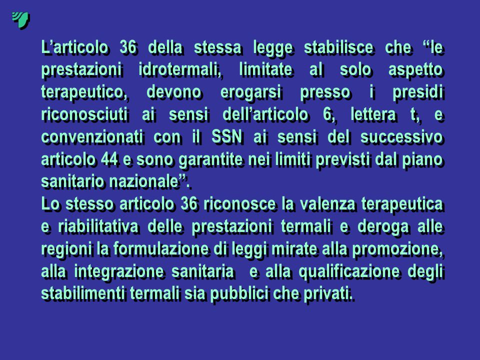 L'articolo 36 della stessa legge stabilisce che le prestazioni idrotermali, limitate al solo aspetto terapeutico, devono erogarsi presso i presidi riconosciuti ai sensi dell'articolo 6, lettera t, e convenzionati con il SSN ai sensi del successivo articolo 44 e sono garantite nei limiti previsti dal piano sanitario nazionale .