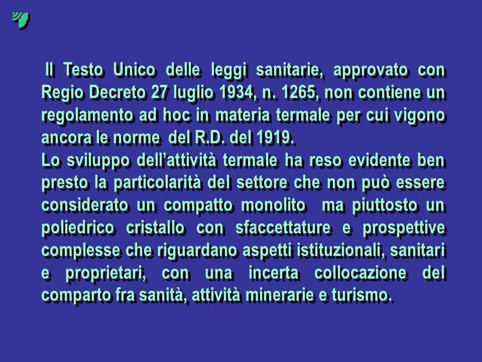 Il Testo Unico delle leggi sanitarie, approvato con Regio Decreto 27 luglio 1934, n. 1265, non contiene un regolamento ad hoc in materia termale per cui vigono ancora le norme del R.D. del 1919.