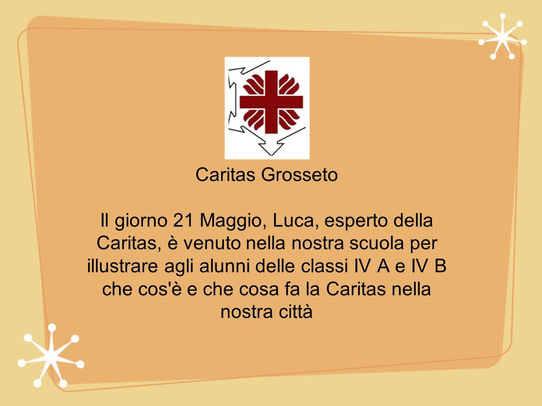 Caritas Grosseto Il giorno 21 Maggio, Luca, esperto della Caritas, è venuto nella nostra scuola per illustrare agli alunni delle classi IV A e IV B che cos è e che cosa fa la Caritas nella nostra città