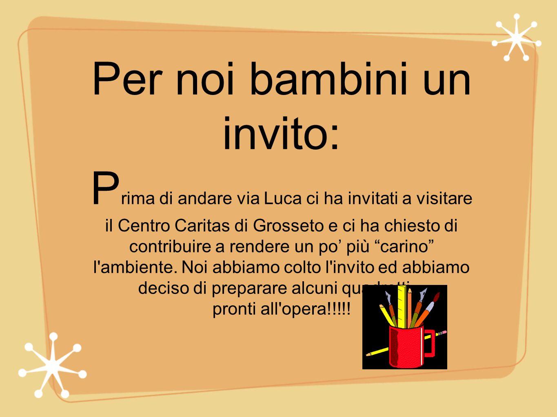 Per noi bambini un invito: Prima di andare via Luca ci ha invitati a visitare il Centro Caritas di Grosseto e ci ha chiesto di contribuire a rendere un po' più carino l ambiente.