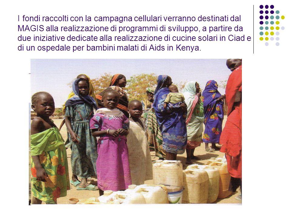 I fondi raccolti con la campagna cellulari verranno destinati dal MAGIS alla realizzazione di programmi di sviluppo, a partire da due iniziative dedicate alla realizzazione di cucine solari in Ciad e di un ospedale per bambini malati di Aids in Kenya.