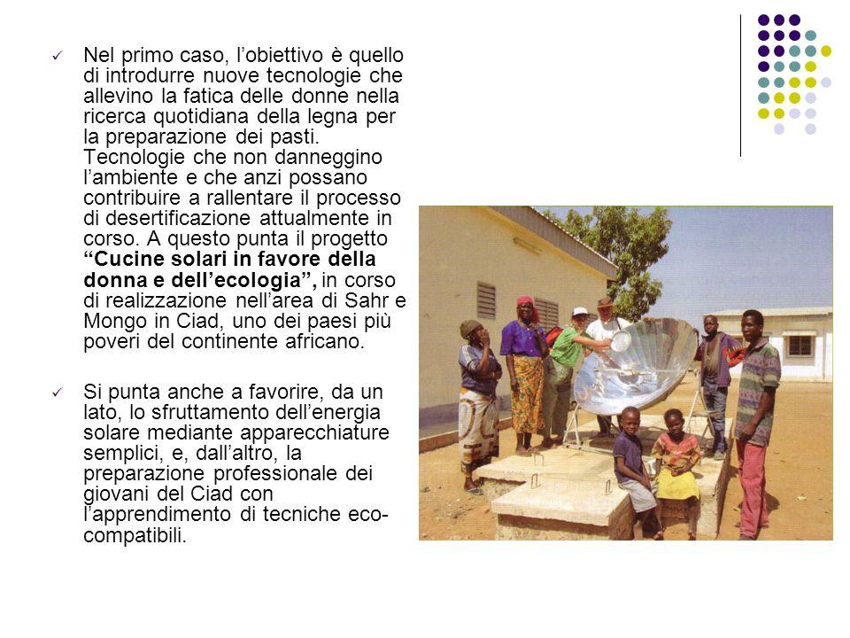 Nel primo caso, l'obiettivo è quello di introdurre nuove tecnologie che allevino la fatica delle donne nella ricerca quotidiana della legna per la preparazione dei pasti. Tecnologie che non danneggino l'ambiente e che anzi possano contribuire a rallentare il processo di desertificazione attualmente in corso. A questo punta il progetto Cucine solari in favore della donna e dell'ecologia , in corso di realizzazione nell'area di Sahr e Mongo in Ciad, uno dei paesi più poveri del continente africano.