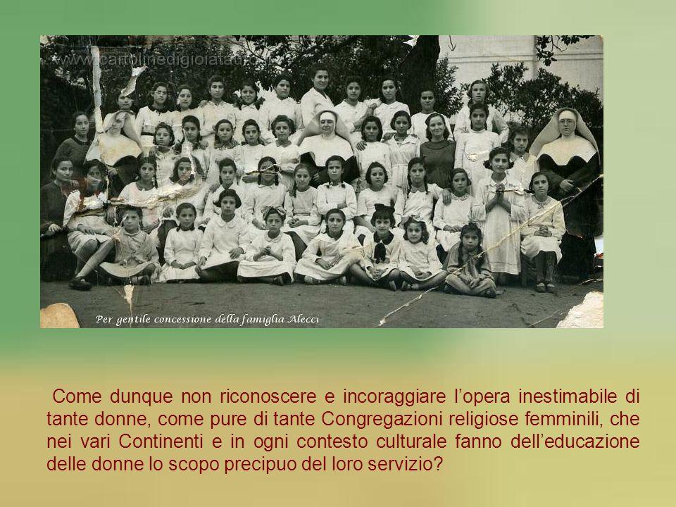 Come dunque non riconoscere e incoraggiare l'opera inestimabile di tante donne, come pure di tante Congregazioni religiose femminili, che nei vari Continenti e in ogni contesto culturale fanno dell'educazione delle donne lo scopo precipuo del loro servizio