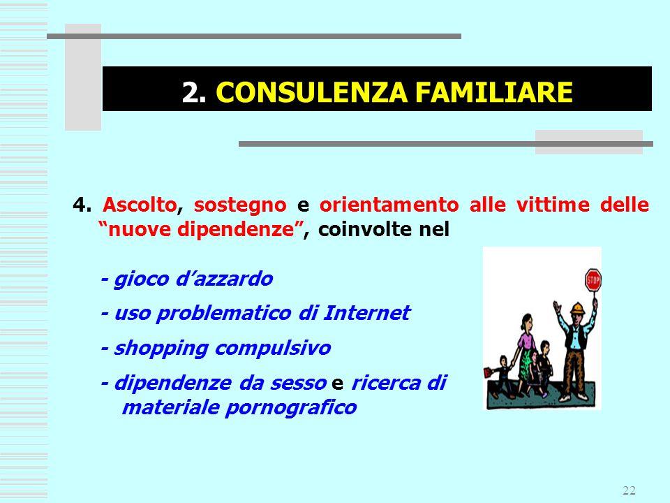 2. CONSULENZA FAMILIARE 4. Ascolto, sostegno e orientamento alle vittime delle nuove dipendenze , coinvolte nel.