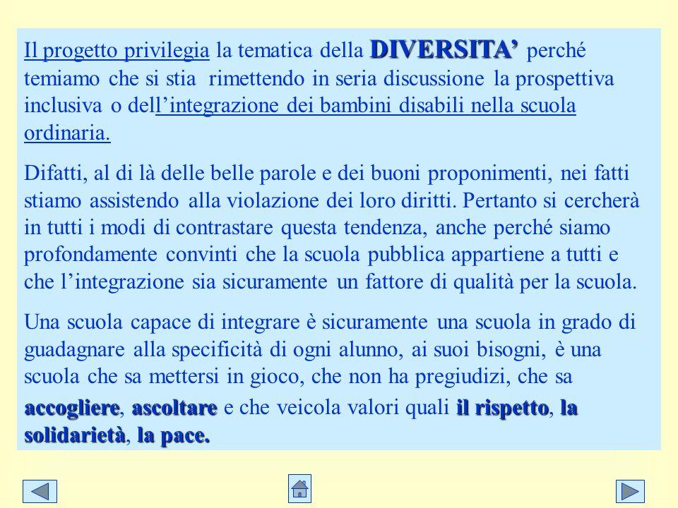 Il progetto privilegia la tematica della DIVERSITA' perché temiamo che si stia rimettendo in seria discussione la prospettiva inclusiva o dell'integrazione dei bambini disabili nella scuola ordinaria.