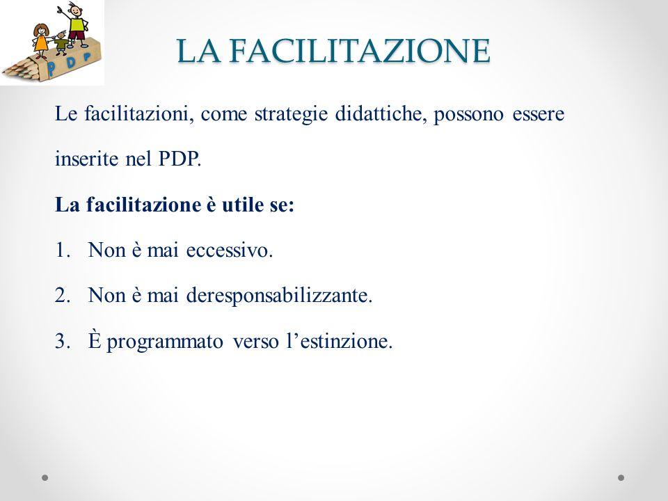 LA FACILITAZIONE Le facilitazioni, come strategie didattiche, possono essere. inserite nel PDP. La facilitazione è utile se: