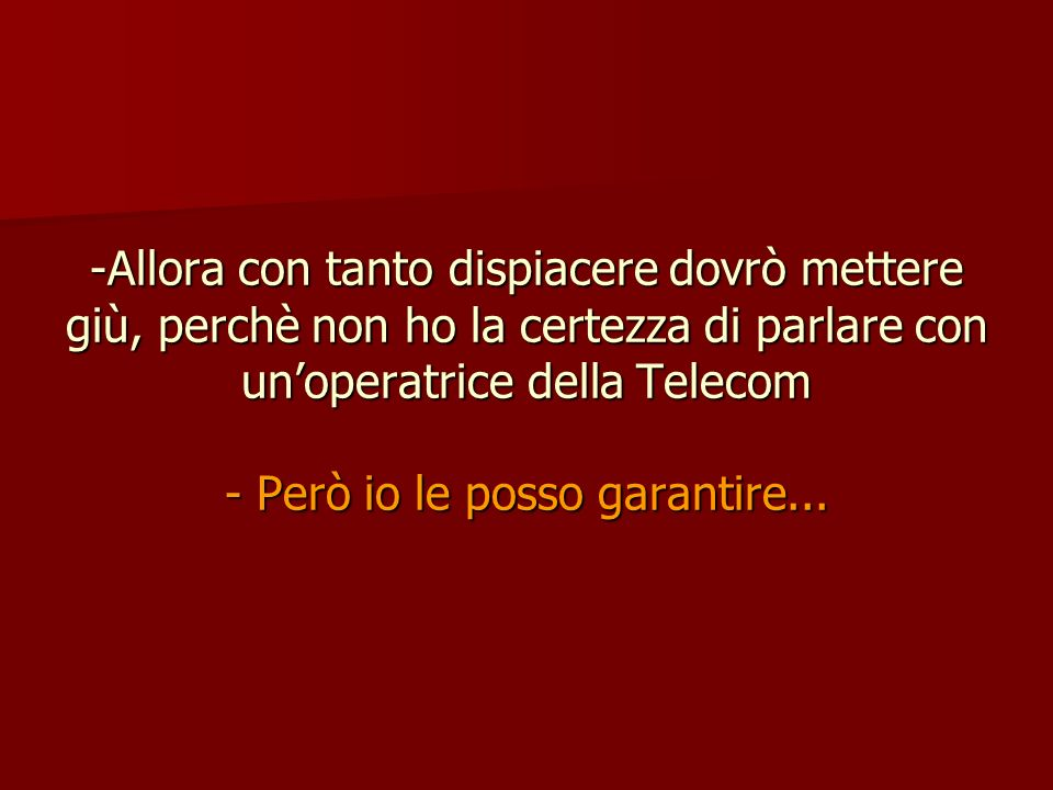 Allora con tanto dispiacere dovrò mettere giù, perchè non ho la certezza di parlare con un'operatrice della Telecom - Però io le posso garantire...