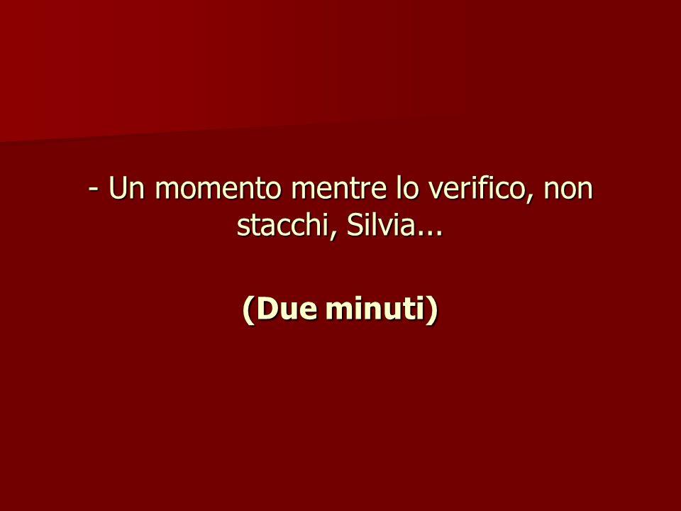 - Un momento mentre lo verifico, non stacchi, Silvia... (Due minuti)