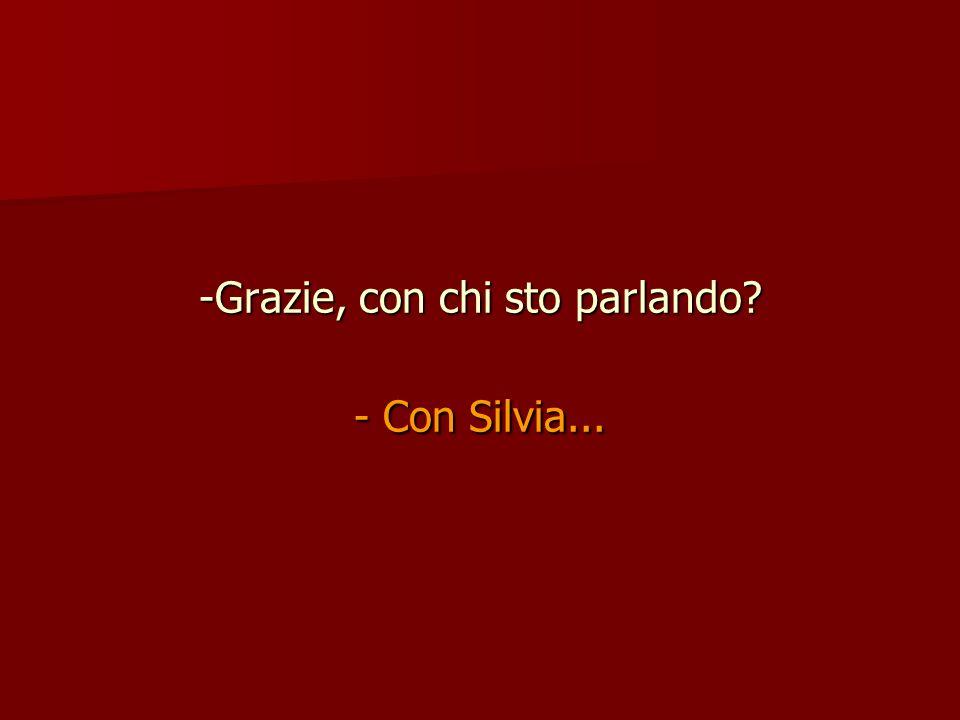 Grazie, con chi sto parlando - Con Silvia...