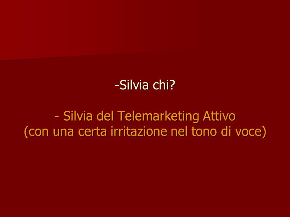 Silvia chi - Silvia del Telemarketing Attivo (con una certa irritazione nel tono di voce)