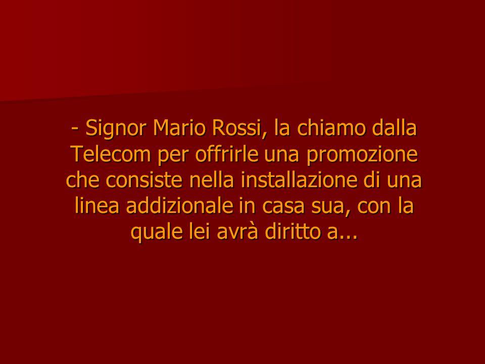 - Signor Mario Rossi, la chiamo dalla Telecom per offrirle una promozione che consiste nella installazione di una linea addizionale in casa sua, con la quale lei avrà diritto a...