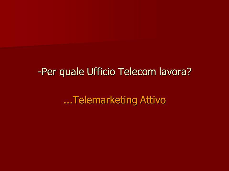 Per quale Ufficio Telecom lavora ...Telemarketing Attivo