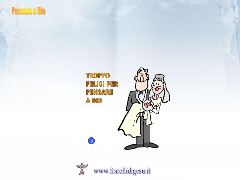 Pensare a Dio TROPPO FELICI PER PENSARE A DIO 3 www.fratellidigesu.it