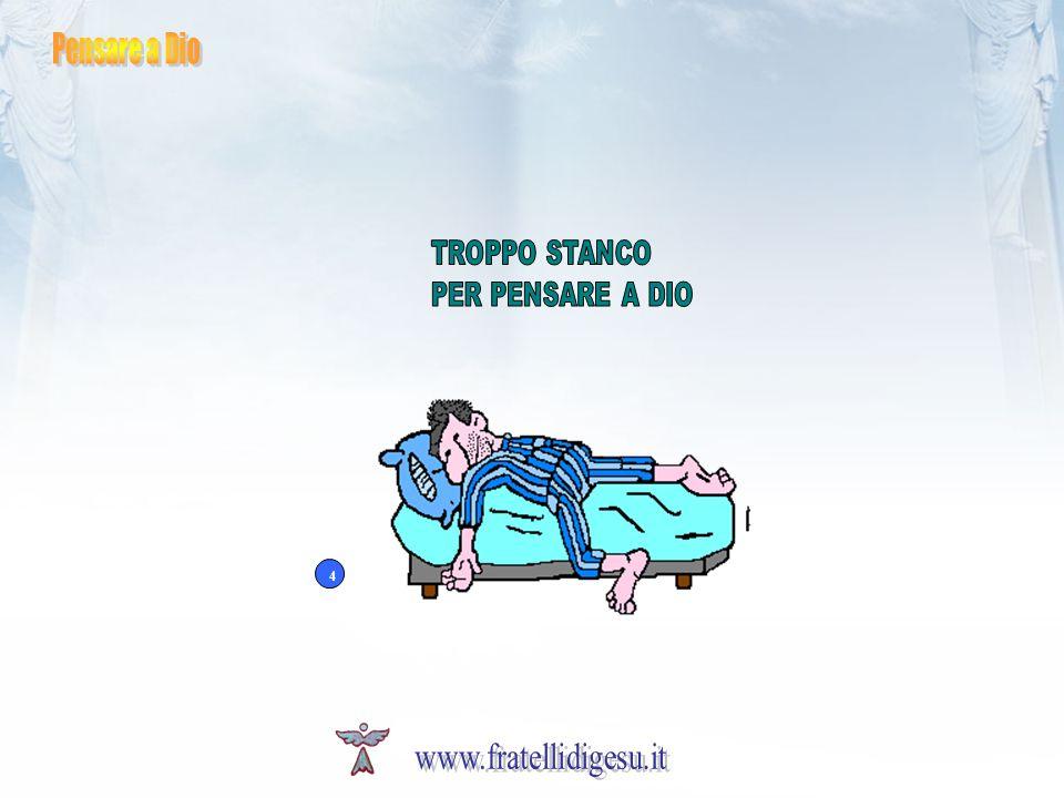Pensare a Dio TROPPO STANCO PER PENSARE A DIO 4 www.fratellidigesu.it