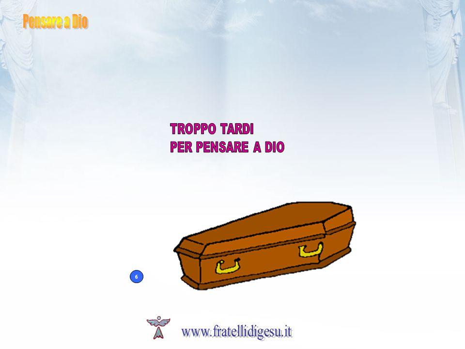 Pensare a Dio TROPPO TARDI PER PENSARE A DIO 6 www.fratellidigesu.it