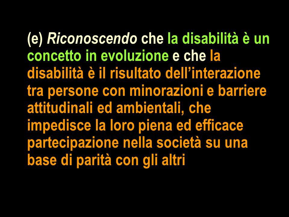(e) Riconoscendo che la disabilità è un concetto in evoluzione e che la disabilità è il risultato dell'interazione tra persone con minorazioni e barriere attitudinali ed ambientali, che impedisce la loro piena ed efficace partecipazione nella società su una base di parità con gli altri