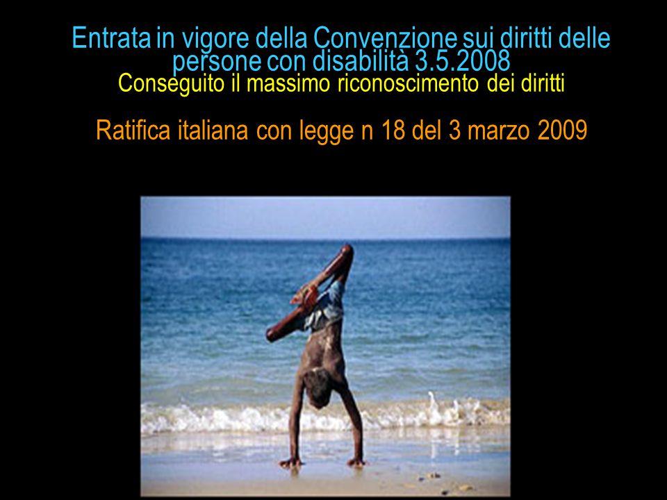 Entrata in vigore della Convenzione sui diritti delle persone con disabilità 3.5.2008 Conseguito il massimo riconoscimento dei diritti Ratifica italiana con legge n 18 del 3 marzo 2009