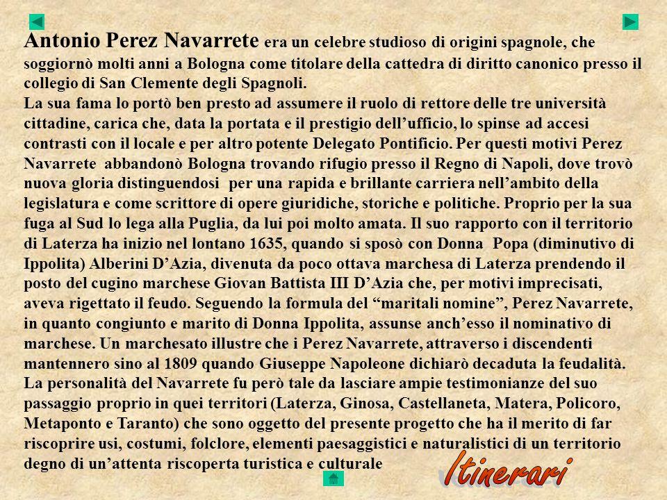 Antonio Perez Navarrete era un celebre studioso di origini spagnole, che soggiornò molti anni a Bologna come titolare della cattedra di diritto canonico presso il collegio di San Clemente degli Spagnoli. La sua fama lo portò ben presto ad assumere il ruolo di rettore delle tre università cittadine, carica che, data la portata e il prestigio dell'ufficio, lo spinse ad accesi contrasti con il locale e per altro potente Delegato Pontificio. Per questi motivi Perez Navarrete abbandonò Bologna trovando rifugio presso il Regno di Napoli, dove trovò nuova gloria distinguendosi per una rapida e brillante carriera nell'ambito della legislatura e come scrittore di opere giuridiche, storiche e politiche. Proprio per la sua fuga al Sud lo lega alla Puglia, da lui poi molto amata. Il suo rapporto con il territorio di Laterza ha inizio nel lontano 1635, quando si sposò con Donna Popa (diminutivo di Ippolita) Alberini D'Azia, divenuta da poco ottava marchesa di Laterza prendendo il posto del cugino marchese Giovan Battista III D'Azia che, per motivi imprecisati, aveva rigettato il feudo. Seguendo la formula del maritali nomine , Perez Navarrete, in quanto congiunto e marito di Donna Ippolita, assunse anch'esso il nominativo di marchese. Un marchesato illustre che i Perez Navarrete, attraverso i discendenti mantennero sino al 1809 quando Giuseppe Napoleone dichiarò decaduta la feudalità. La personalità del Navarrete fu però tale da lasciare ampie testimonianze del suo passaggio proprio in quei territori (Laterza, Ginosa, Castellaneta, Matera, Policoro, Metaponto e Taranto) che sono oggetto del presente progetto che ha il merito di far riscoprire usi, costumi, folclore, elementi paesaggistici e naturalistici di un territorio degno di un'attenta riscoperta turistica e culturale