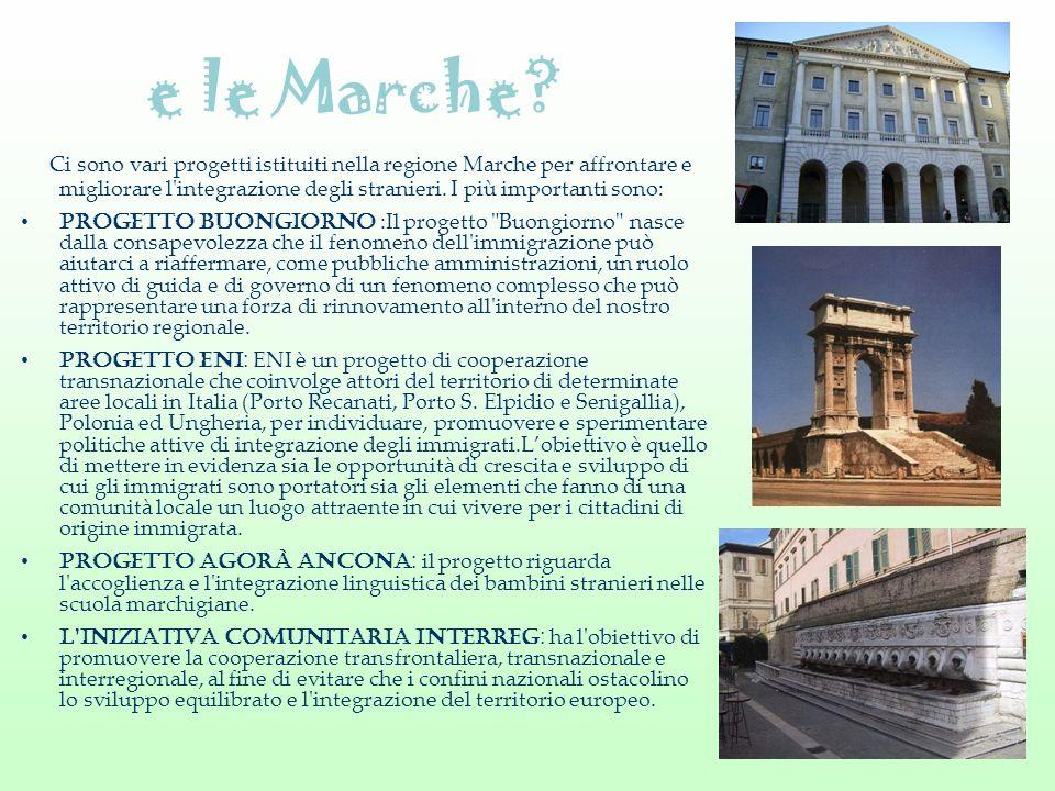 e le Marche Ci sono vari progetti istituiti nella regione Marche per affrontare e migliorare l integrazione degli stranieri. I più importanti sono: