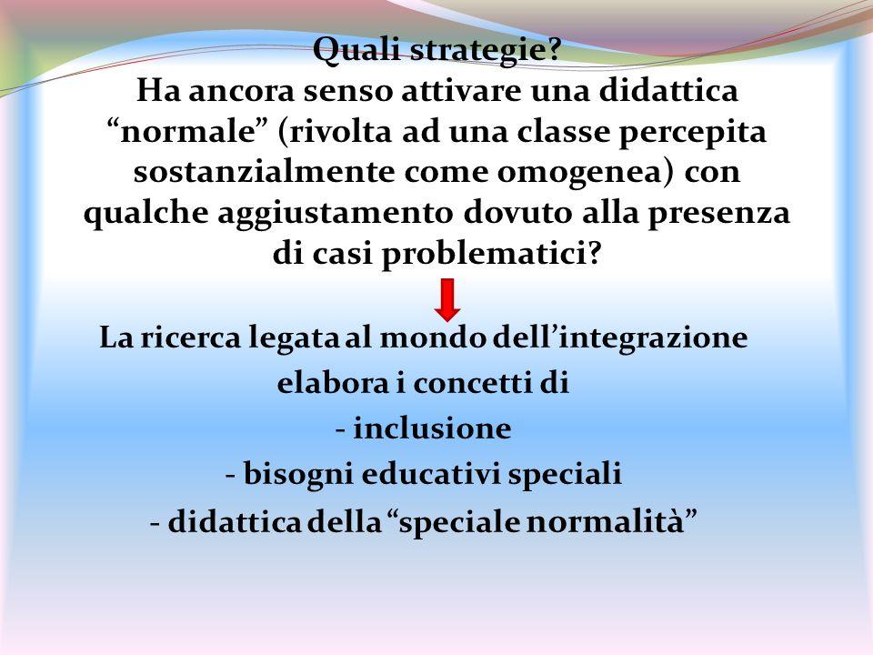 Quali strategie Ha ancora senso attivare una didattica normale (rivolta ad una classe percepita sostanzialmente come omogenea) con qualche aggiustamento dovuto alla presenza di casi problematici