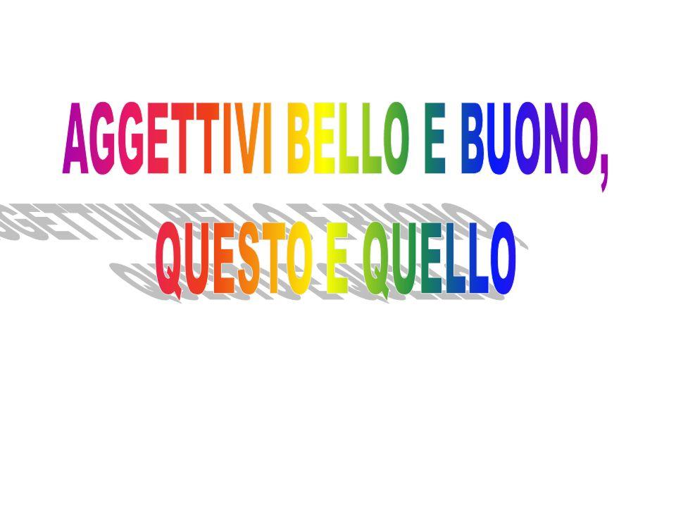 AGGETTIVI BELLO E BUONO,