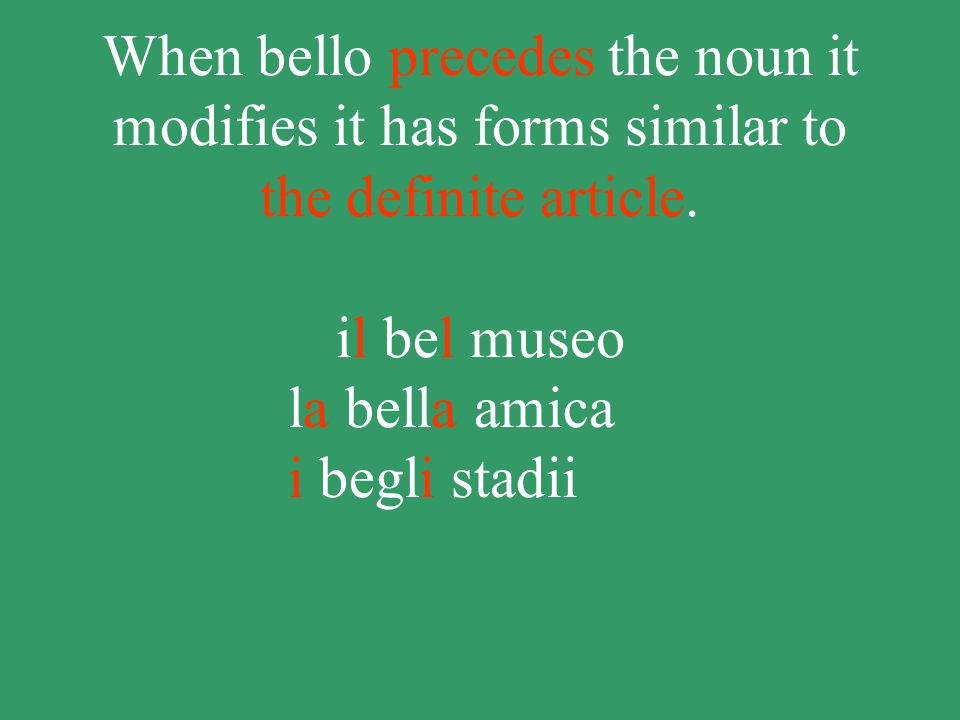 When bello precedes the noun it modifies it has forms similar to the definite article.