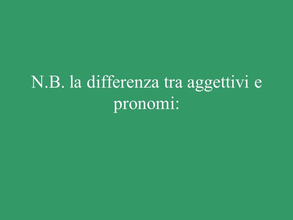 N.B. la differenza tra aggettivi e pronomi:
