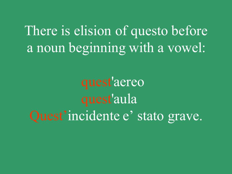 There is elision of questo before a noun beginning with a vowel: quest aereo quest aula Quest'incidente e' stato grave.