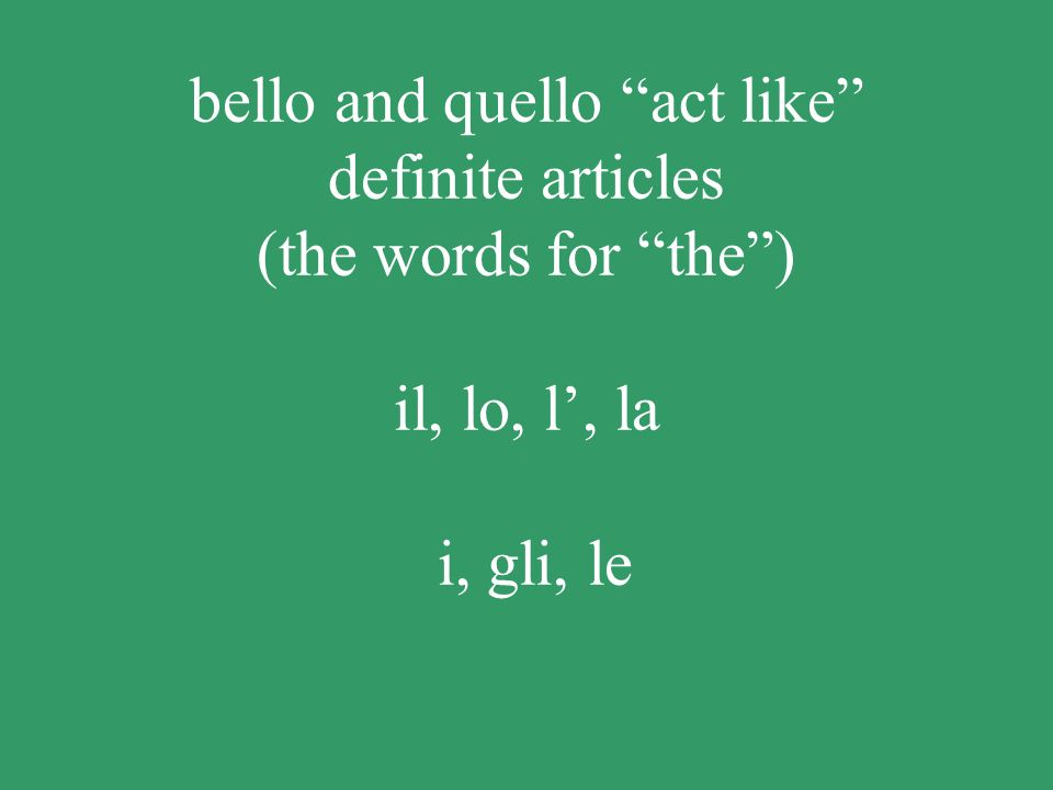 bello and quello act like definite articles (the words for the ) il, lo, l', la i, gli, le