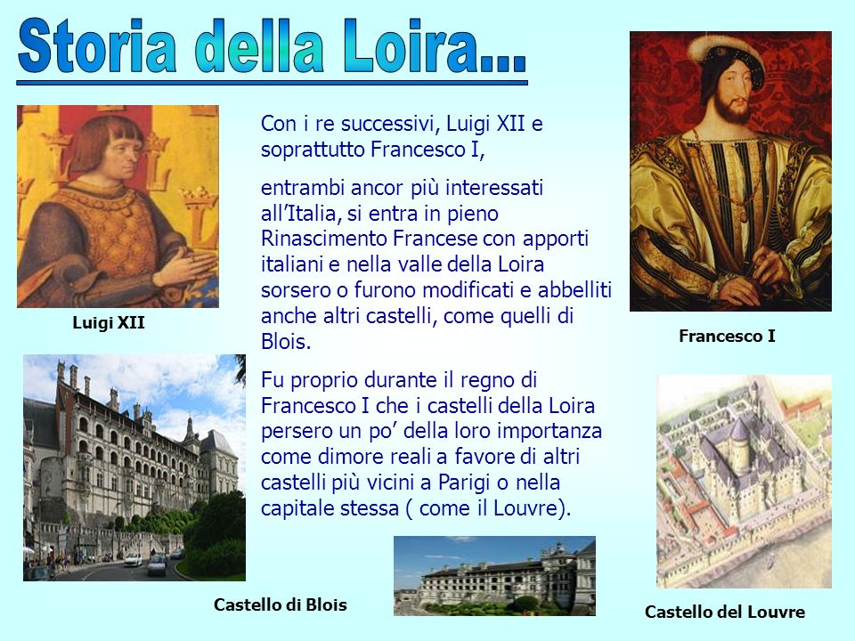 Storia della Loira...Con i re successivi, Luigi XII e soprattutto Francesco I,