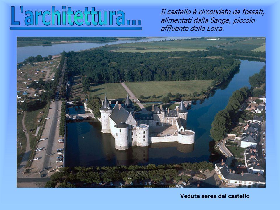 L architettura...Il castello è circondato da fossati, alimentati dalla Sange, piccolo affluente della Loira.