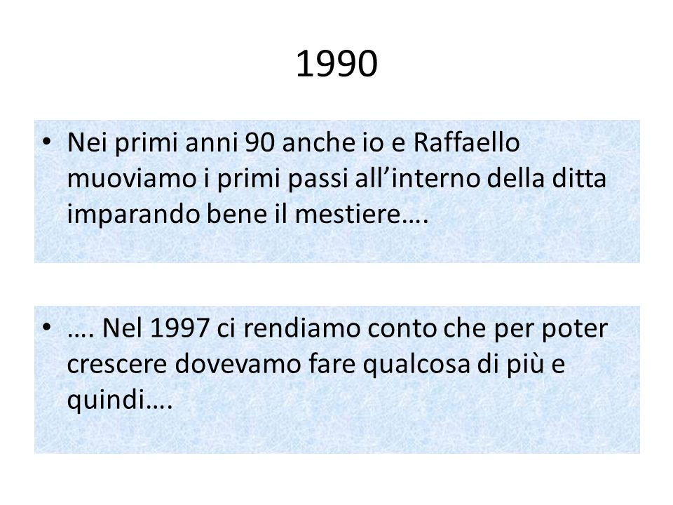 1990 Nei primi anni 90 anche io e Raffaello muoviamo i primi passi all'interno della ditta imparando bene il mestiere….